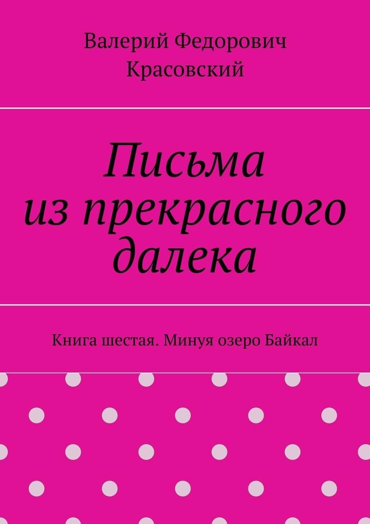 Письма изпрекрасного далека. Книга шестая. Минуя озеро Байкал