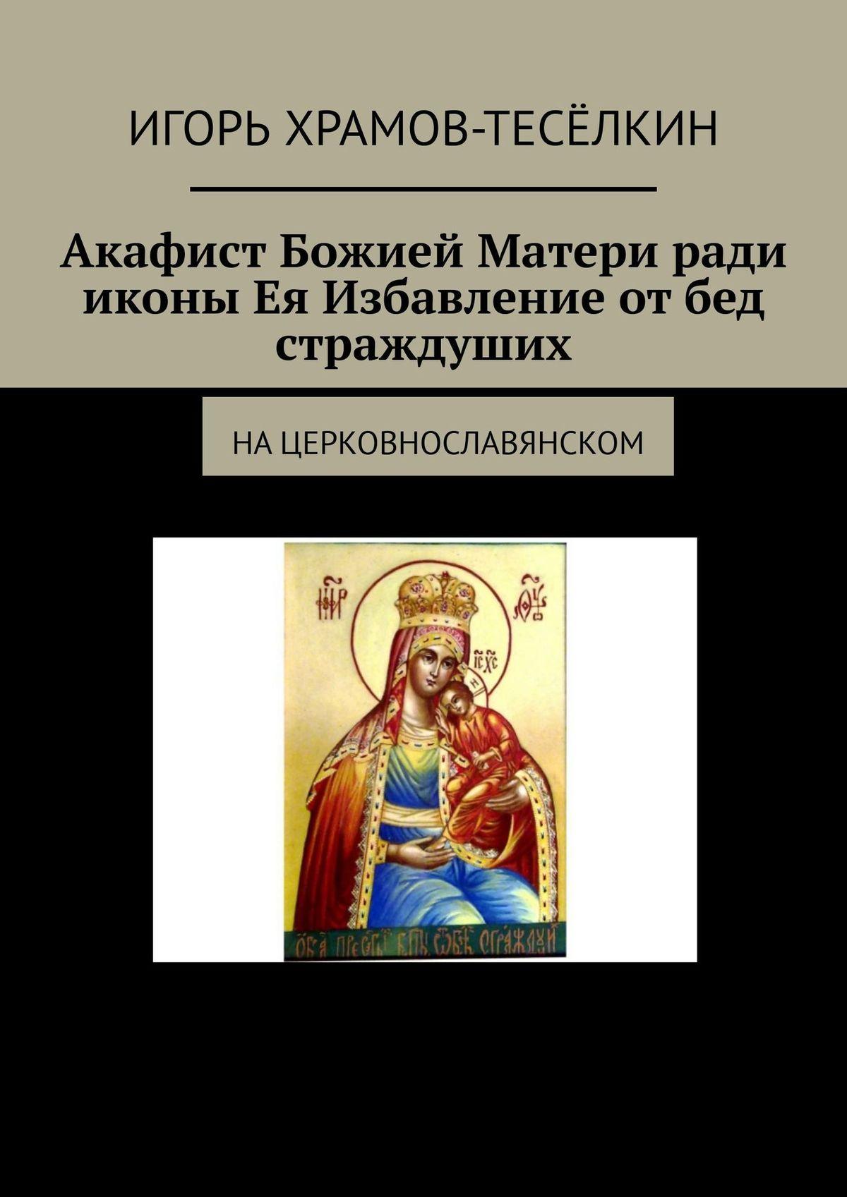 Акафист Божией Матери рали иконы Ея Избавление отбед страждуших. Нацерковнославянском