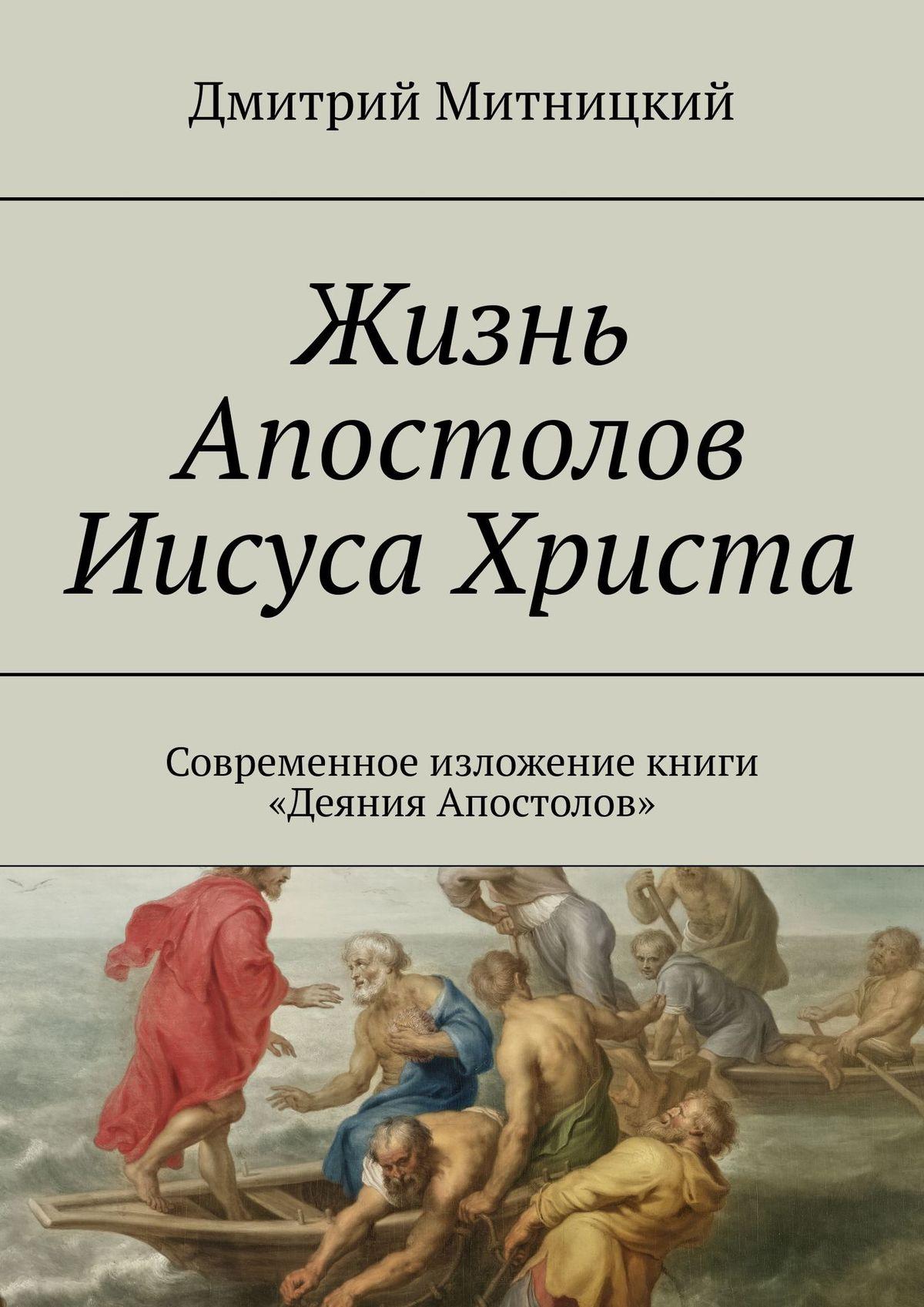 Жизнь Апостолов Иисуса Христа. Современное изложение книги «Деяния Апостолов»