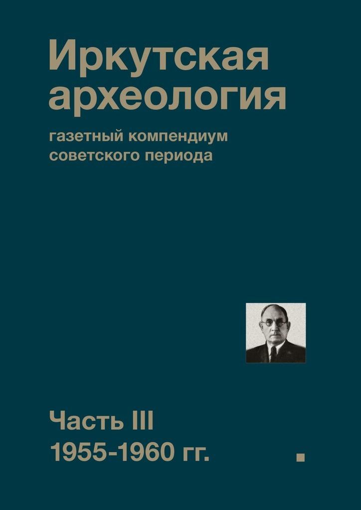 Иркутская археология: газетный компендиум советского периода. ЧастьIII. 1955-1960 гг.