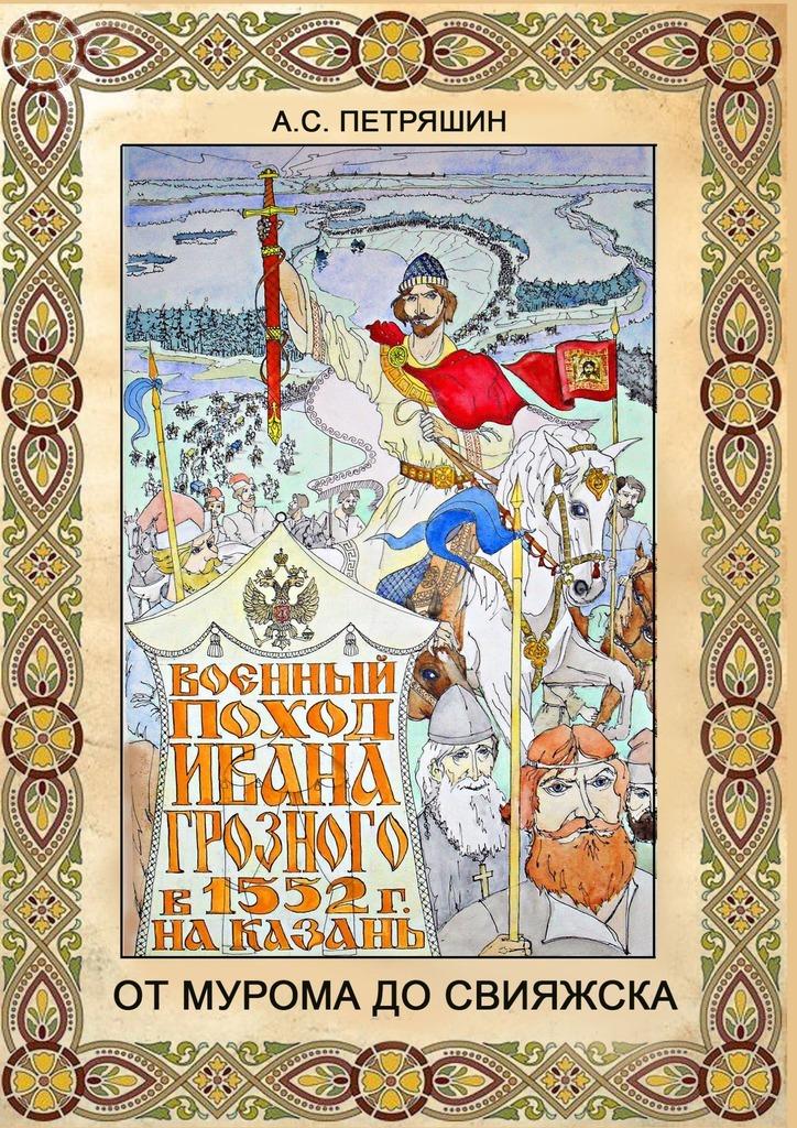 ОтМурома доСвияжска. Военный поход Ивана Грозного в 1552 году на Казань