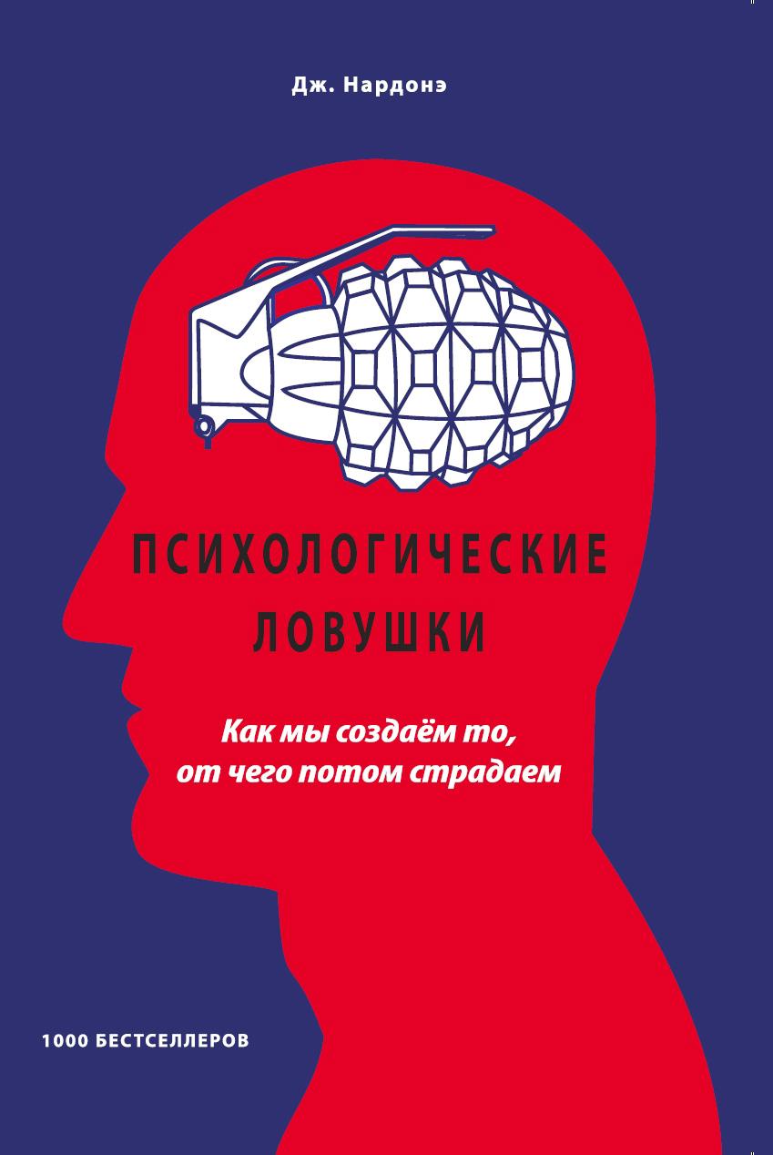 Психологические ловушки. Как мы создаём то, от чего потом страдаем