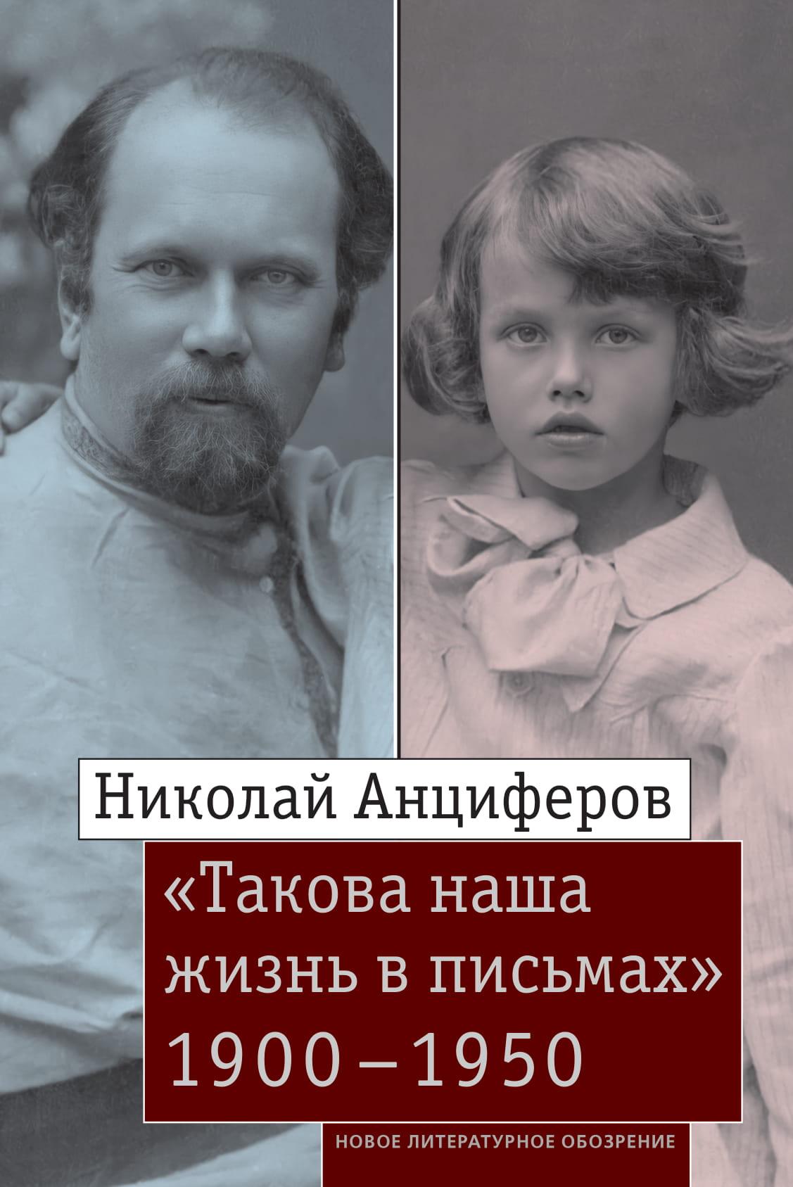 Николай Анциферов. «Такова наша жизнь в письмах»: Письма родным и друзьям (1900–1950-е годы)
