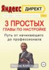 Яндекс.Директ. 3 простых главы по настройке. Путь от начинающего до профессионала