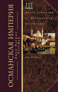 Османская империя. Шесть столетий от возвышения до упадка. XIV–ХХ вв.