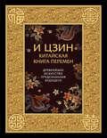 И-Цзин. Китайская Книга Перемен. Древнейшее искусство предсказания будущего