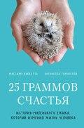 25 граммов счастья. История маленького ежика, который изменил жизнь человека