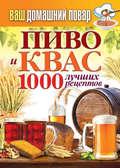 Пиво и квас. 1000 лучших рецептов