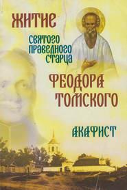 Житие святого праведного старца Феодора Томского. Акафист
