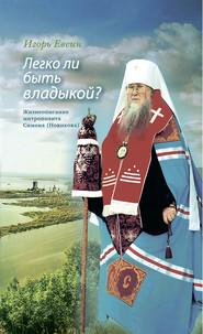 Легко ли быть владыкой? Жизнеописание митрополита Симона (Новикова)