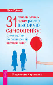 31 способ помочь детям развить высокую самооценку. Руководство по расширению возможностей