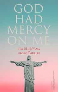 God Had Mercy on Me: The Life & Work of George Müller