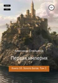Первая империя. Книга 10. Золото богов. Том 1
