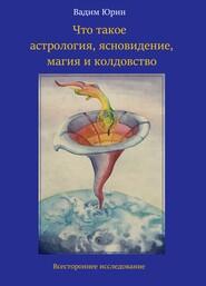 Что такое астрология, ясновидение, магия и колдовство