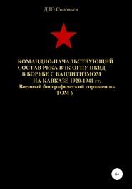 Командно-начальствующий состав РККА, ВЧК, ОГПУ, НКВД в борьбе с бандитизмом на Кавказе в 1920-1941 гг. Том 6