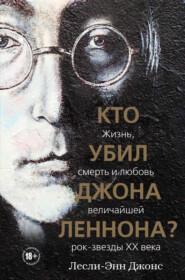 Кто убил Джона Леннона? Жизнь, смерть и любовь величайшей рок-звезды XX века