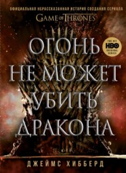 Огонь не может убить дракона. Официальная нерассказанная история создания сериала «Игра престолов»