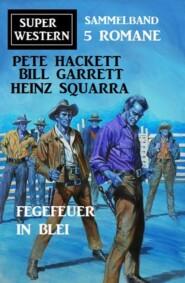 Fegefeuer in Blei: Super Western Sammelband 5 Romane