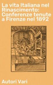 La vita Italiana nel Rinascimento: Conferenze tenute a Firenze nel 1892