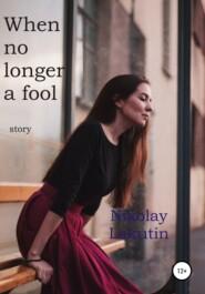 When no longer a fool. Story
