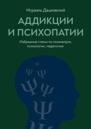 Аддикции ипсихопатии. Избранные статьи по психиатрии, психологии, педагогике