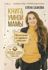 Книга умной мамы. Воспитание со здравым смыслом + юридические лайфхаки по пособиям, выплатам, правам детей и родителей