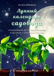 Лунный календарь садовода. Планирование дел в саду и огороде в согласии с энергиями Космоса