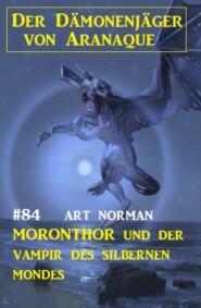 Moronthor und der Vampir des silbernen Mondes: Der Dämonenjäger von Aranaque 84