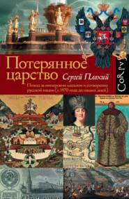 Потерянное царство. Поход за имперским идеалом и сотворение русской нации (c 1470 года до наших дней)