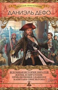 Всеобщая история пиратов. Жизнь и пиратские приключения славного капитана Сингльтона (сборник)