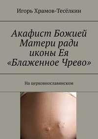 Акафист Божией Матери ради иконы Ея «Блаженное Чрево». Нацерковнославянском