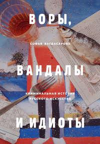 Воры, вандалы и идиоты. Криминальная история русского искусства