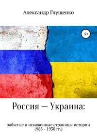 Россия – Украина: забытые и искаженные страницы истории