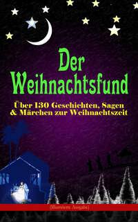 Der Weihnachtsfund: Über 130 Geschichten, Sagen & Märchen zur Weihnachtszeit (Illustrierte Ausgabe)