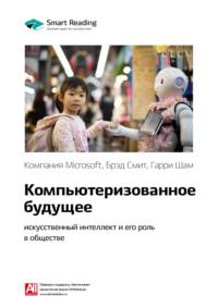 Ключевые идеи книги: Компьютеризованное будущее: искусственный интеллект и его роль в обществе. Компания Microsoft, Брэд Смит, Гарри Шам
