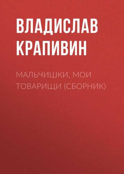 Владислав Крапивин - Мальчишки, мои товарищи (сборник)