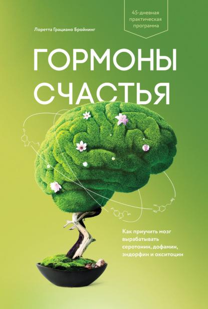 Лоретта Бройнинг — Гормоны счастья. Как приучить мозг вырабатывать серотонин, дофамин, эндорфин и окситоцин