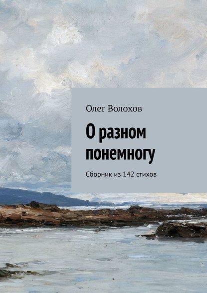 Олег Волохов - О разном понемногу. Сборник из142стихов