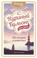 Куриный бульон для души: 101 история о животных (сборник)