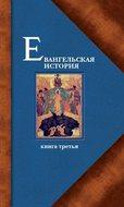 Евангельская история. Книга третья. Конечные события Евангельской истории
