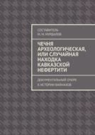 Чечня археологическая, или Случайная находка Кавказской Нефертити. Документальный очерк кистории вайнахов