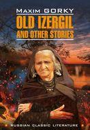 Old Izergil and other stories \/ Старуха Изергиль и другие рассказы. Книга для чтения на английском языке