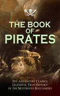 THE BOOK OF PIRATES: 70+ Adventure Classics, Legends & True History of the Notorious Buccaneers
