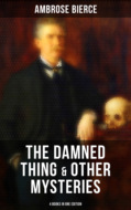 The Damned Thing & Other Ambrose Bierce\'s Mysteries (4 Books in One Edition)