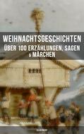 Weihnachtsgeschichten: Über 100 Erzählungen, Sagen & Märchen (Illustriert)