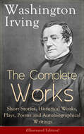 The Complete Works of Washington Irving: Short Stories, Historical Works, Plays, Poems and Autobiographical Writings (Illustrated Edition)