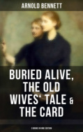 Arnold Bennett: Buried Alive, The Old Wives\' Tale & The Card (3 Books in One Edition)