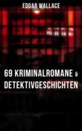 Edgar Wallace: 69 Kriminalromane & Detektivgeschichten in einem Band