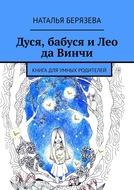 Дуся, бабуся иЛео да Винчи. Книга для умных родителей