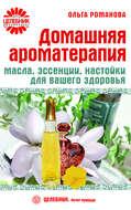 Домашняя ароматерапия. Масла, эссенции, настойки для вашего здоровья